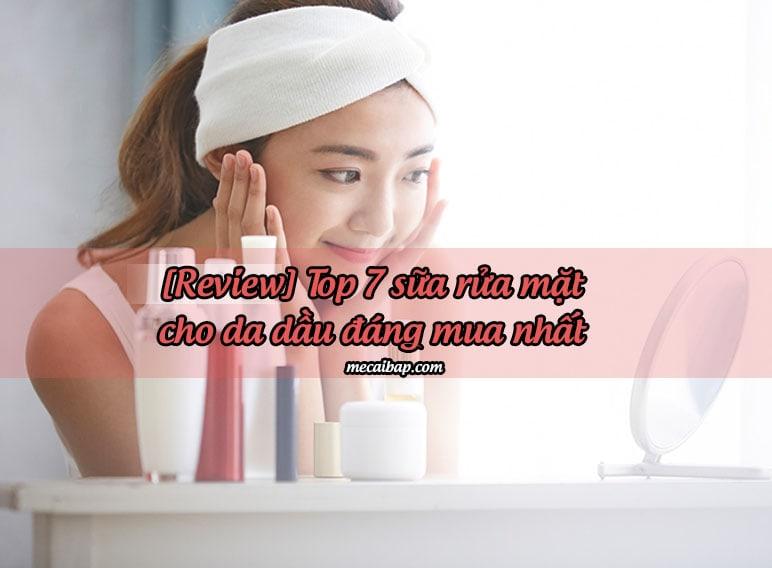 [REVIEW] TOP 7 sữa rửa mặt cho da dầu và lỗ chân lông to